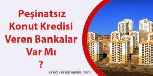 peşinatsız konut kredisi veren bankalar var mı